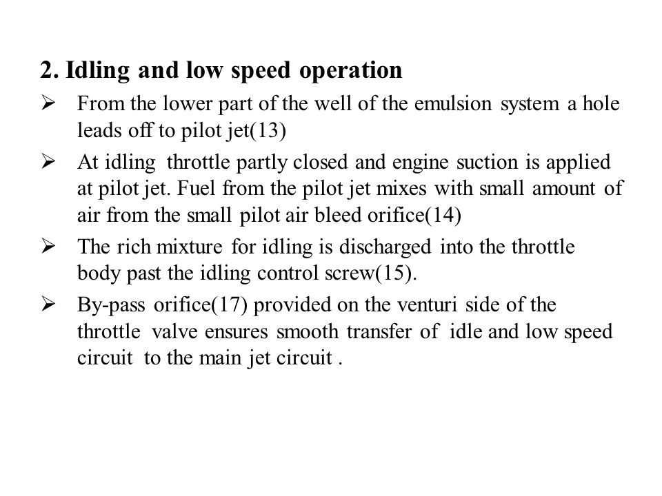 2. Idling and low speed operation  From the lower part of the well of the emulsion system a hole leads off to pilot jet(13)  At idling throttle part