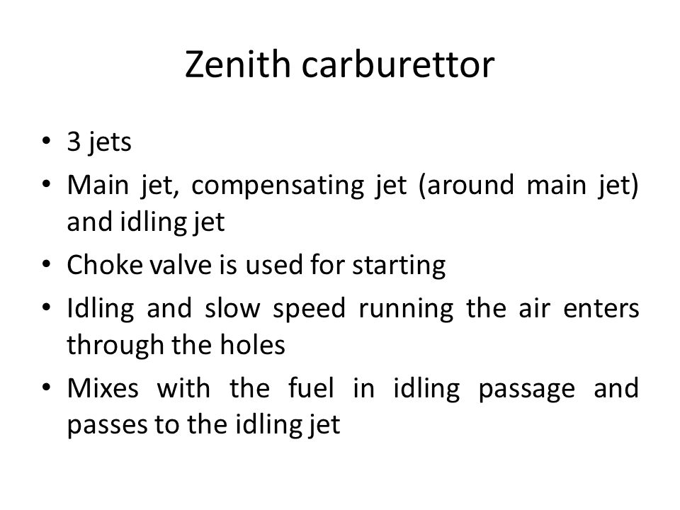 Zenith carburettor 3 jets Main jet, compensating jet (around main jet) and idling jet Choke valve is used for starting Idling and slow speed running t