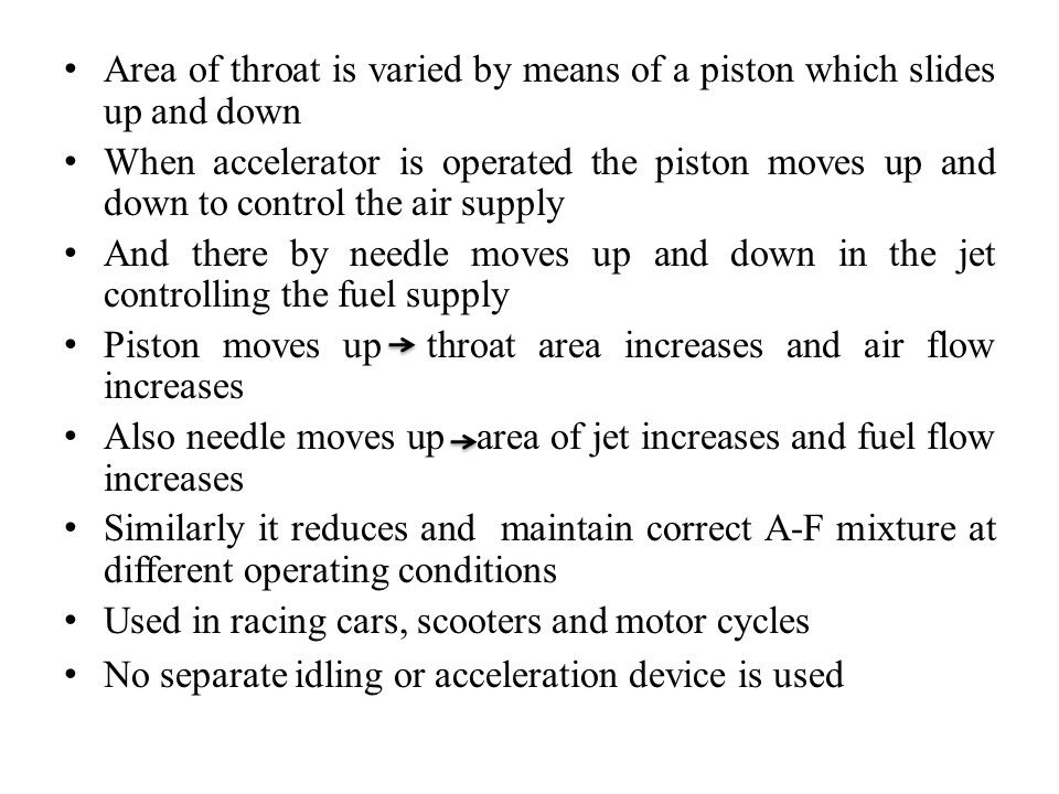 Area of throat is varied by means of a piston which slides up and down When accelerator is operated the piston moves up and down to control the air su