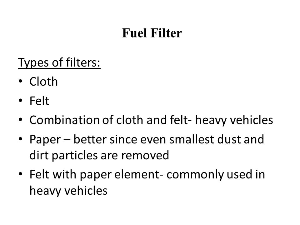 Types of filters: Cloth Felt Combination of cloth and felt- heavy vehicles Paper – better since even smallest dust and dirt particles are removed Felt