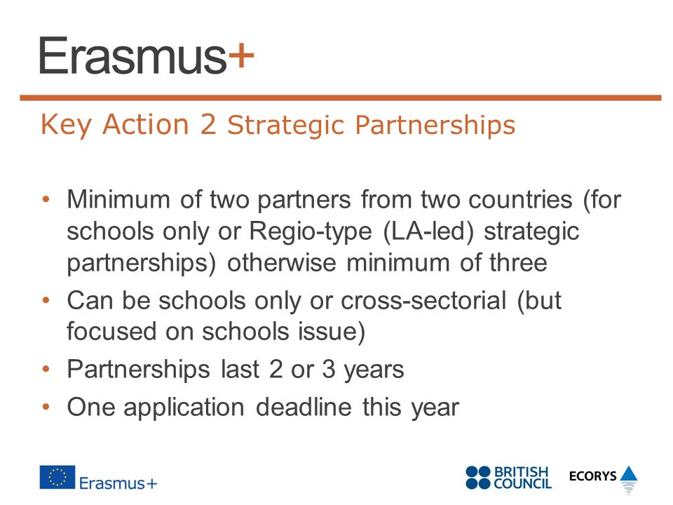Key Action 2 Strategic Partnerships Minimum of two partners from two countries (for schools only or Regio-type (LA-led) strategic partnerships) otherw