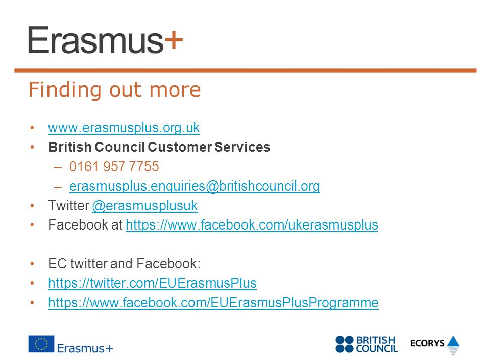 Finding out more www.erasmusplus.org.uk British Council Customer Services –0161 957 7755 –erasmusplus.enquiries@britishcouncil.orgerasmusplus.enquirie