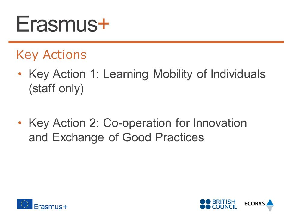 Key Actions Key Action 1: Learning Mobility of Individuals (staff only) Key Action 2: Co-operation for Innovation and Exchange of Good Practices