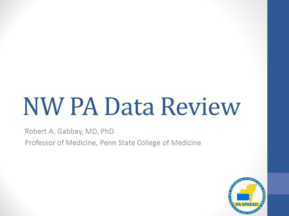 NW PA Data Review Robert A. Gabbay, MD, PhD Professor of Medicine, Penn State College of Medicine