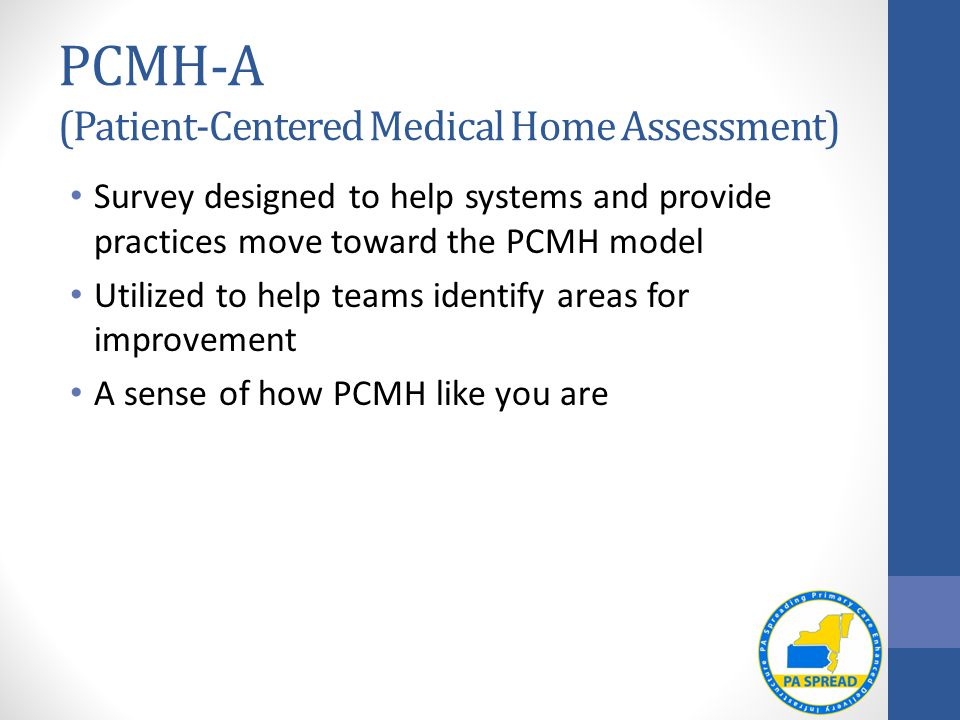 PCMH-A (Patient-Centered Medical Home Assessment) Survey designed to help systems and provide practices move toward the PCMH model Utilized to help teams identify areas for improvement A sense of how PCMH like you are