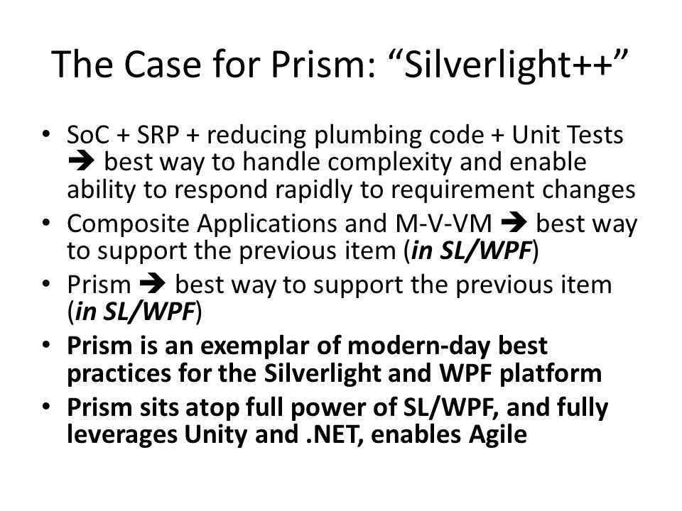 The Case for Prism: Silverlight++ SoC + SRP + reducing plumbing code + Unit Tests  best way to handle complexity and enable ability to respond rapidly to requirement changes Composite Applications and M-V-VM  best way to support the previous item (in SL/WPF) Prism  best way to support the previous item (in SL/WPF) Prism is an exemplar of modern-day best practices for the Silverlight and WPF platform Prism sits atop full power of SL/WPF, and fully leverages Unity and.NET, enables Agile