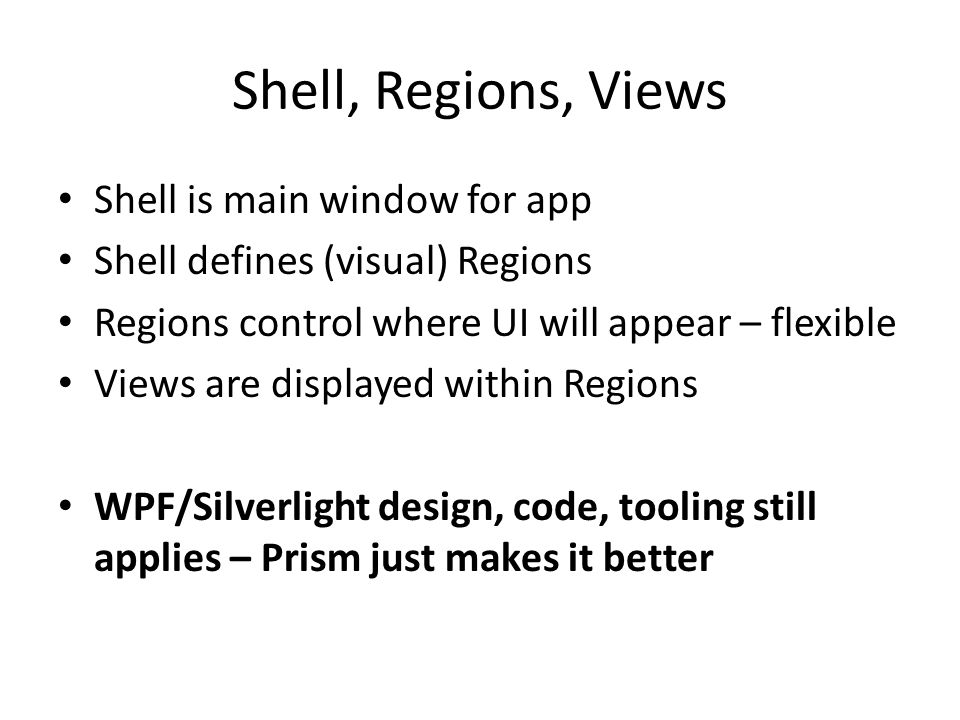 Shell, Regions, Views Shell is main window for app Shell defines (visual) Regions Regions control where UI will appear – flexible Views are displayed within Regions WPF/Silverlight design, code, tooling still applies – Prism just makes it better