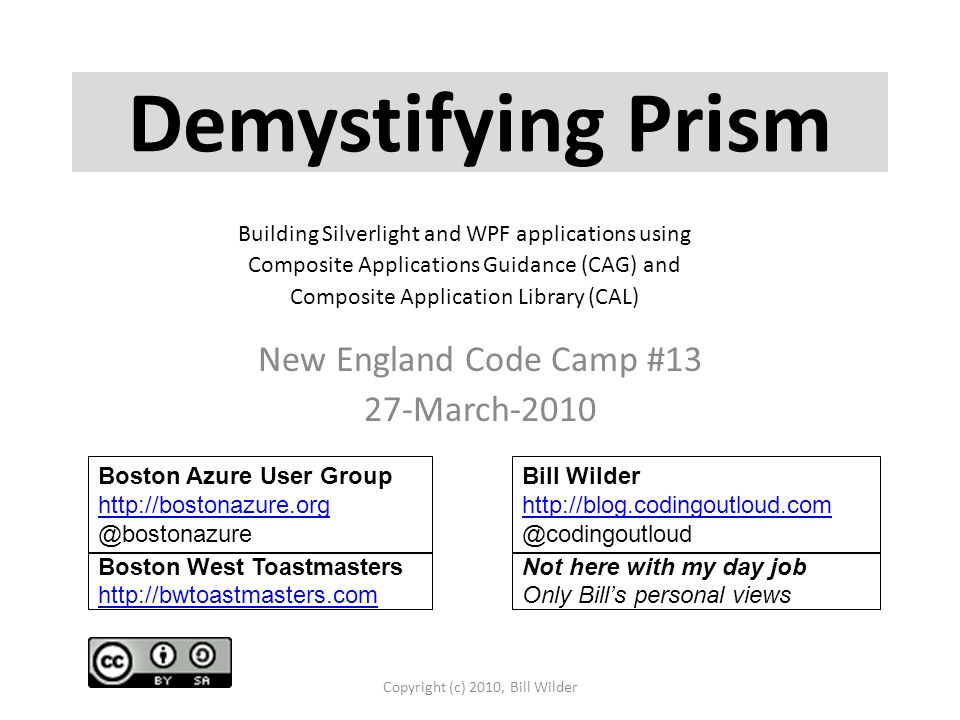 New England Code Camp #13 27-March-2010 Copyright (c) 2010, Bill Wilder Boston Azure User Group http://bostonazure.org @bostonazure Bill Wilder http://blog.codingoutloud.com http://blog.codingoutloud.com @codingoutloud Boston West Toastmasters http://bwtoastmasters.com http://bwtoastmasters.com Not here with my day job Only Bill's personal views Demystifying Prism Building Silverlight and WPF applications using Composite Applications Guidance (CAG) and Composite Application Library (CAL)