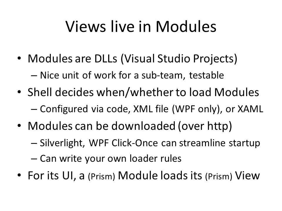 Views live in Modules Modules are DLLs (Visual Studio Projects) – Nice unit of work for a sub-team, testable Shell decides when/whether to load Module