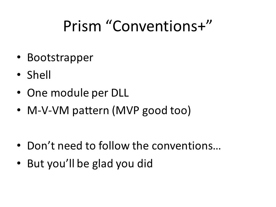 "Prism ""Conventions+"" Bootstrapper Shell One module per DLL M-V-VM pattern (MVP good too) Don't need to follow the conventions… But you'll be glad you"