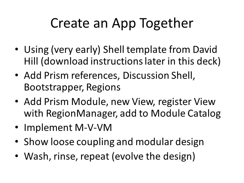 Create an App Together Using (very early) Shell template from David Hill (download instructions later in this deck) Add Prism references, Discussion S