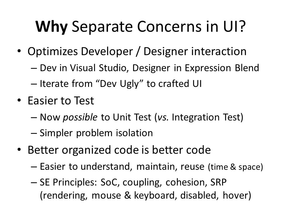 "Why Separate Concerns in UI? Optimizes Developer / Designer interaction – Dev in Visual Studio, Designer in Expression Blend – Iterate from ""Dev Ugly"""