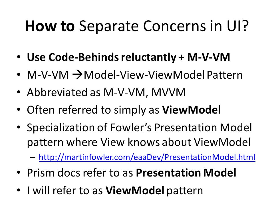 How to Separate Concerns in UI? Use Code-Behinds reluctantly + M-V-VM M-V-VM  Model-View-ViewModel Pattern Abbreviated as M-V-VM, MVVM Often referred
