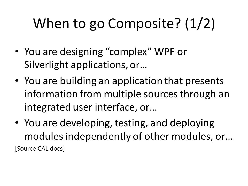"When to go Composite? (1/2) You are designing ""complex"" WPF or Silverlight applications, or… You are building an application that presents information"