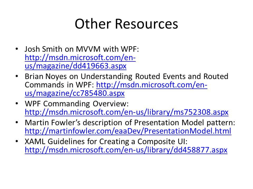 Other Resources Josh Smith on MVVM with WPF: http://msdn.microsoft.com/en- us/magazine/dd419663.aspx http://msdn.microsoft.com/en- us/magazine/dd41966