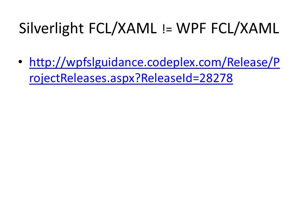 Silverlight FCL/XAML != WPF FCL/XAML http://wpfslguidance.codeplex.com/Release/P rojectReleases.aspx?ReleaseId=28278 http://wpfslguidance.codeplex.com/Release/P rojectReleases.aspx?ReleaseId=28278
