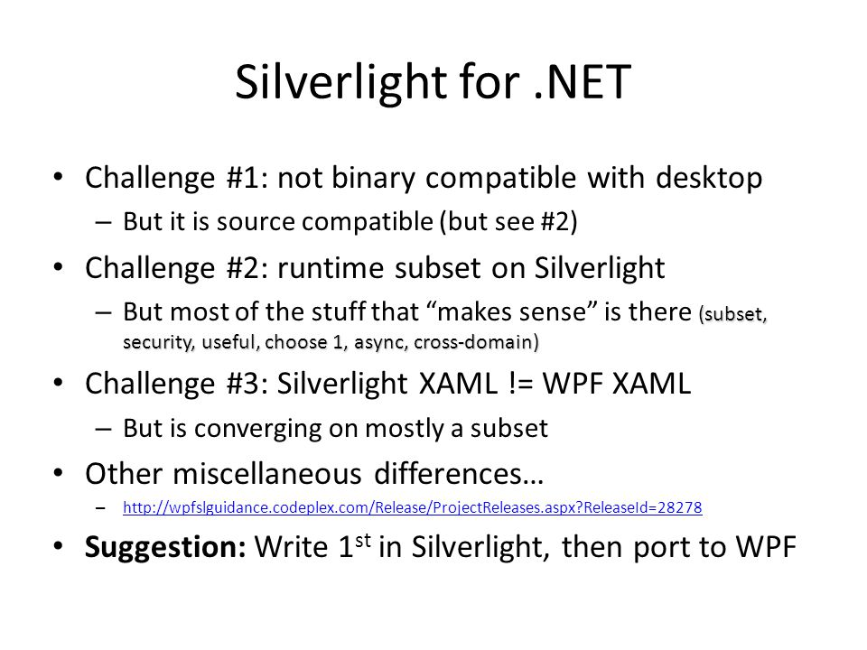 Silverlight for.NET Challenge #1: not binary compatible with desktop – But it is source compatible (but see #2) Challenge #2: runtime subset on Silverlight (subset, security, useful, choose 1, async, cross-domain) – But most of the stuff that makes sense is there (subset, security, useful, choose 1, async, cross-domain) Challenge #3: Silverlight XAML != WPF XAML – But is converging on mostly a subset Other miscellaneous differences… – http://wpfslguidance.codeplex.com/Release/ProjectReleases.aspx?ReleaseId=28278 http://wpfslguidance.codeplex.com/Release/ProjectReleases.aspx?ReleaseId=28278 Suggestion: Write 1 st in Silverlight, then port to WPF