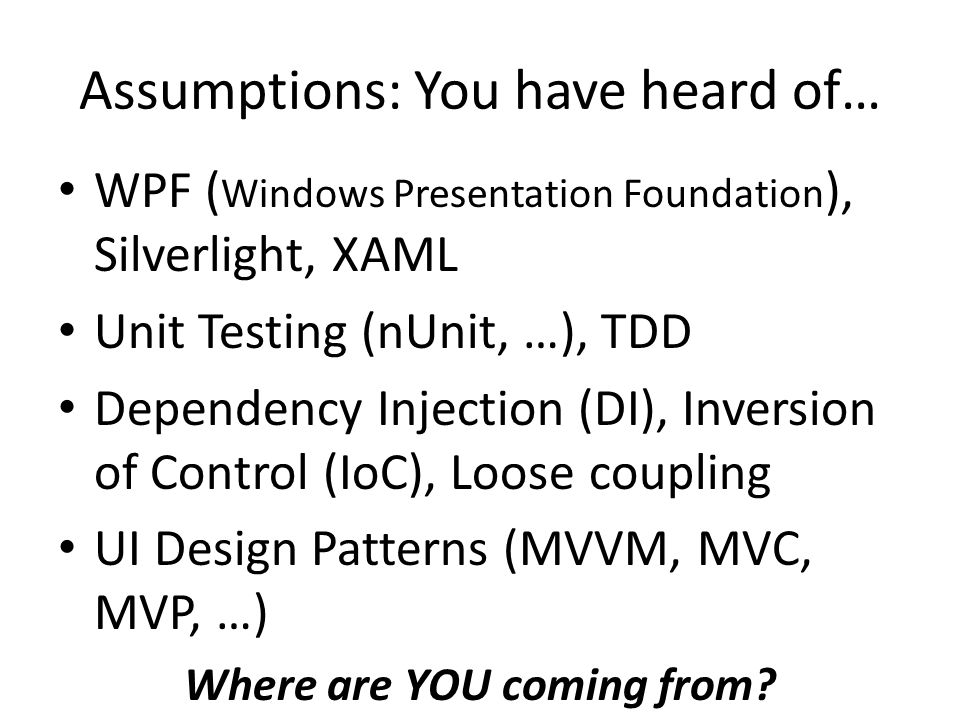 Assumptions: You have heard of… WPF ( Windows Presentation Foundation ), Silverlight, XAML Unit Testing (nUnit, …), TDD Dependency Injection (DI), Inv