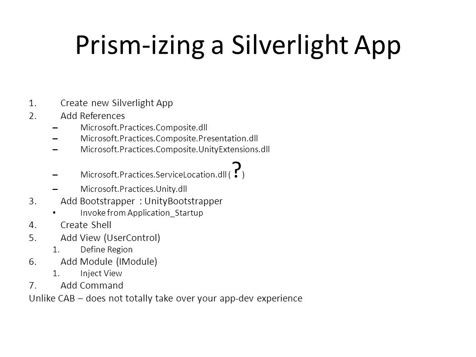 Prism-izing a Silverlight App 1.Create new Silverlight App 2.Add References – Microsoft.Practices.Composite.dll – Microsoft.Practices.Composite.Presen