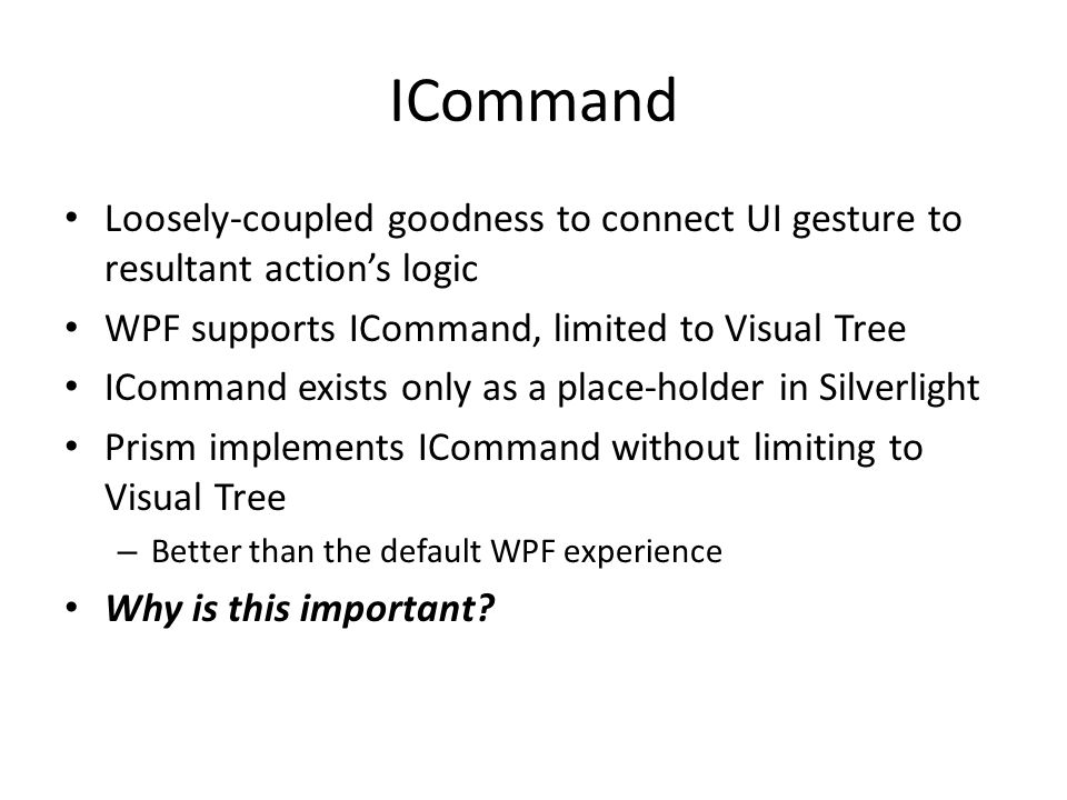ICommand Loosely-coupled goodness to connect UI gesture to resultant action's logic WPF supports ICommand, limited to Visual Tree ICommand exists only as a place-holder in Silverlight Prism implements ICommand without limiting to Visual Tree – Better than the default WPF experience Why is this important?