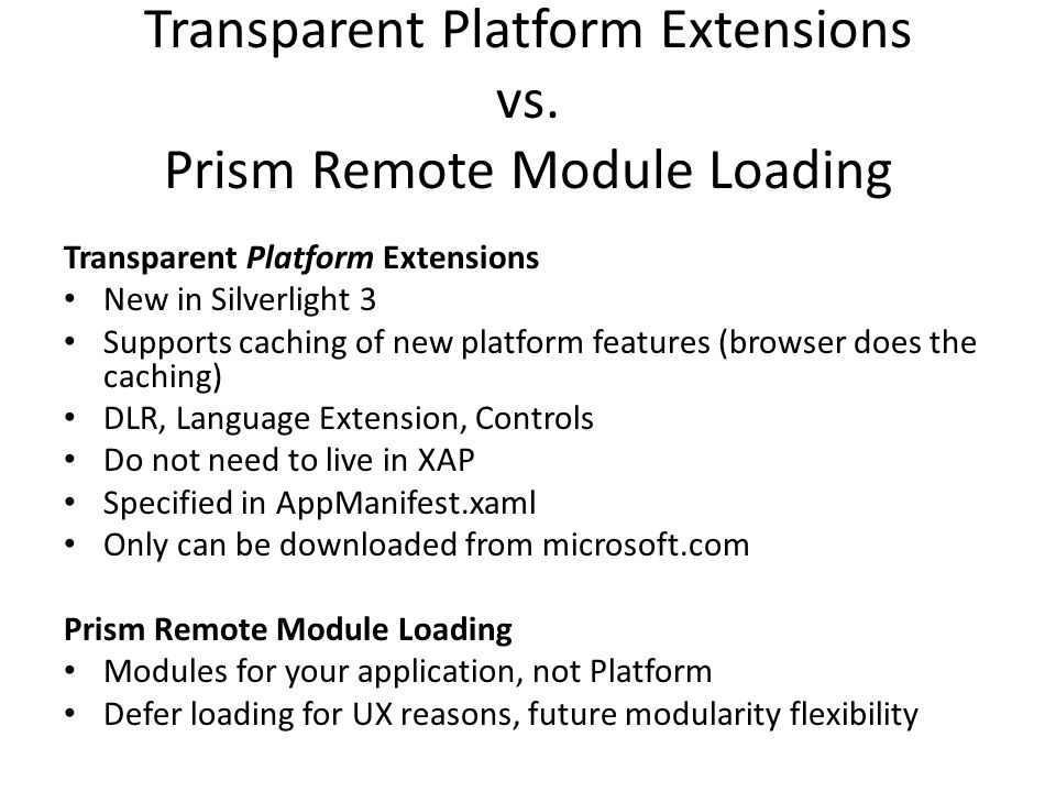 Transparent Platform Extensions vs. Prism Remote Module Loading Transparent Platform Extensions New in Silverlight 3 Supports caching of new platform