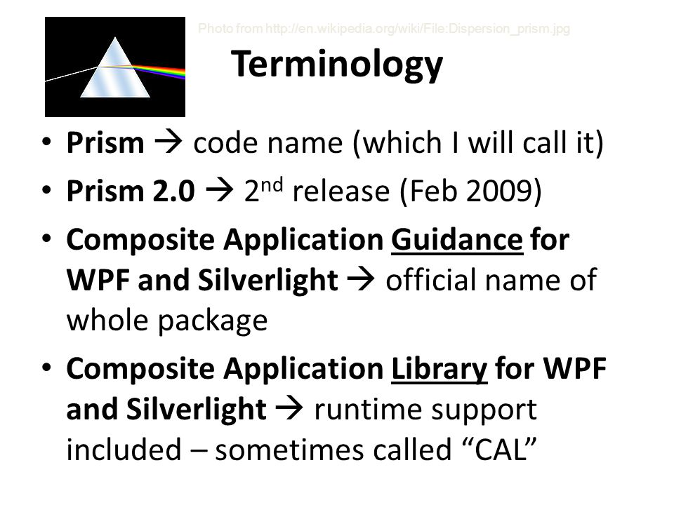 Terminology Prism  code name (which I will call it) Prism 2.0  2 nd release (Feb 2009) Composite Application Guidance for WPF and Silverlight  official name of whole package Composite Application Library for WPF and Silverlight  runtime support included – sometimes called CAL Photo from http://en.wikipedia.org/wiki/File:Dispersion_prism.jpg