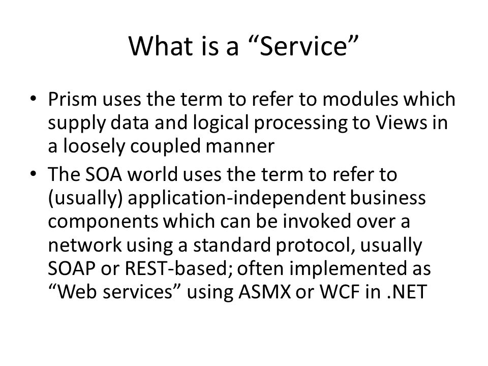 What is a Service Prism uses the term to refer to modules which supply data and logical processing to Views in a loosely coupled manner The SOA world uses the term to refer to (usually) application-independent business components which can be invoked over a network using a standard protocol, usually SOAP or REST-based; often implemented as Web services using ASMX or WCF in.NET