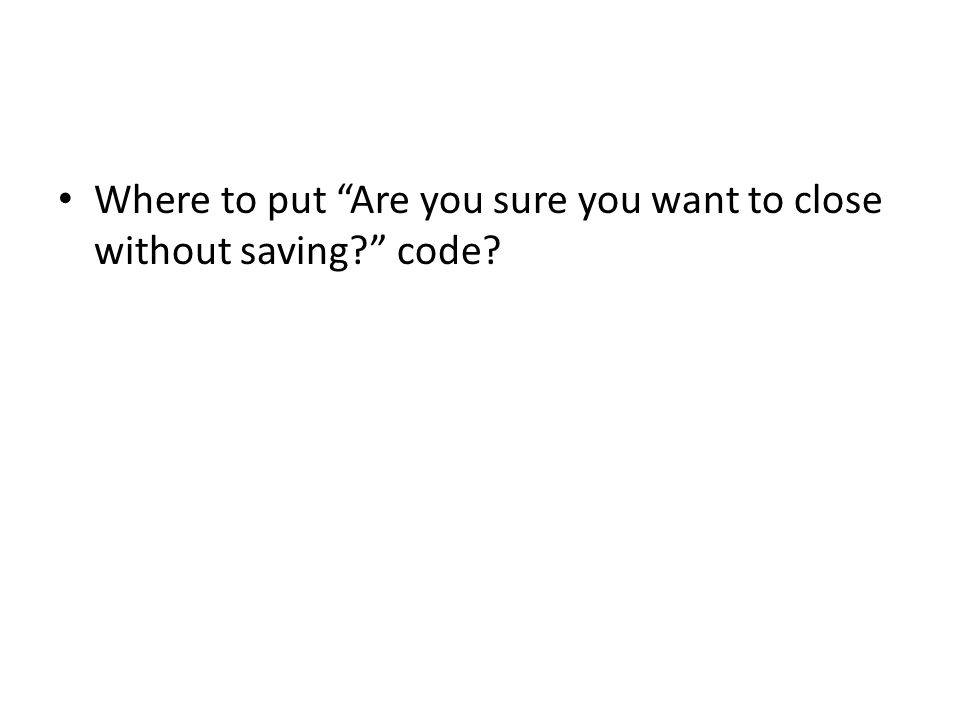 Where to put Are you sure you want to close without saving? code?