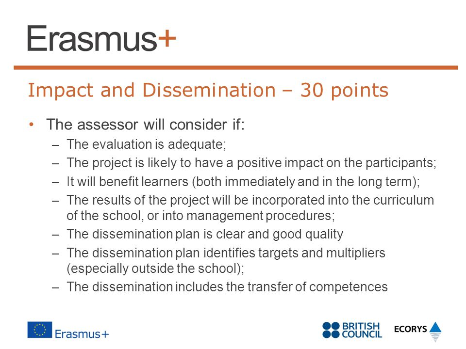 Impact and Dissemination – 30 points The assessor will consider if: –The evaluation is adequate; –The project is likely to have a positive impact on the participants; –It will benefit learners (both immediately and in the long term); –The results of the project will be incorporated into the curriculum of the school, or into management procedures; –The dissemination plan is clear and good quality –The dissemination plan identifies targets and multipliers (especially outside the school); –The dissemination includes the transfer of competences