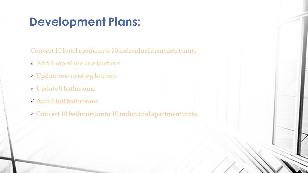 Convert 10 hotel rooms into 10 individual apartment units Add 9 top of the line kitchens Update one existing kitchen Update 8 bathrooms Add 2 full bathrooms Convert 10 bedrooms into 10 individual apartment units Development Plans: