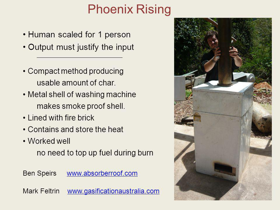Phoenix Rising Ben Speirs www.absorberroof.comabsorberroof.com Mark Feltrin www.gasificationaustralia.comgasificationaustralia.com Human scaled for 1 person Output must justify the input _________________________________________________ Compact method producing usable amount of char.