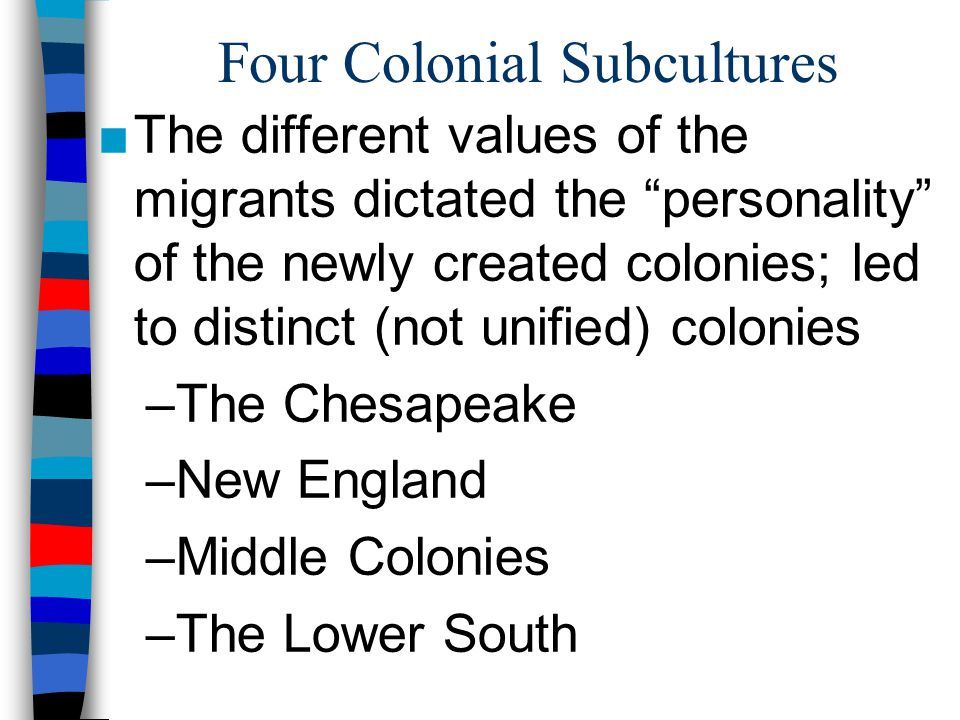"""Four Colonial Subcultures ■The different values of the migrants dictated the """"personality"""" of the newly created colonies; led to distinct (not unified"""