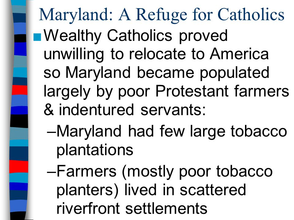 Maryland: A Refuge for Catholics ■Wealthy Catholics proved unwilling to relocate to America so Maryland became populated largely by poor Protestant fa