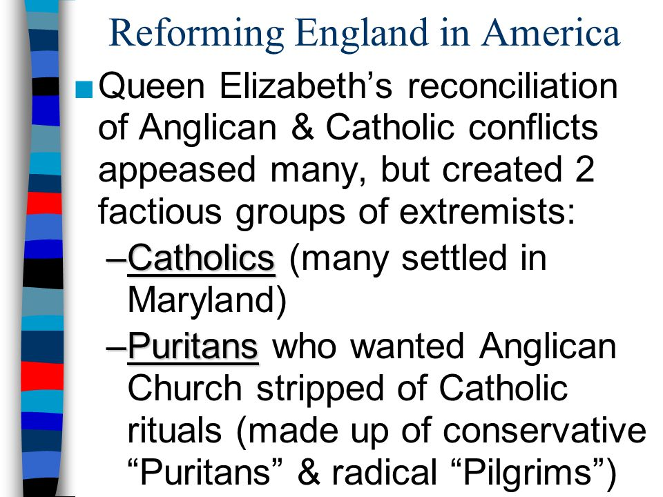 Reforming England in America ■Queen Elizabeth's reconciliation of Anglican & Catholic conflicts appeased many, but created 2 factious groups of extrem