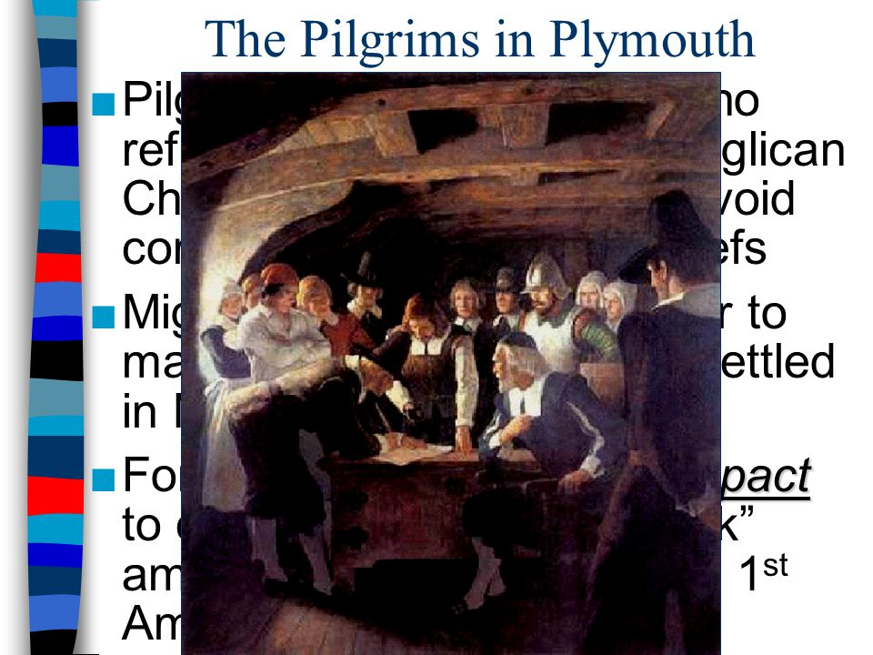 The Pilgrims in Plymouth ■Pilgrims were separatists who refused to worship in the Anglican Church, fled to Holland to avoid compromising religious bel
