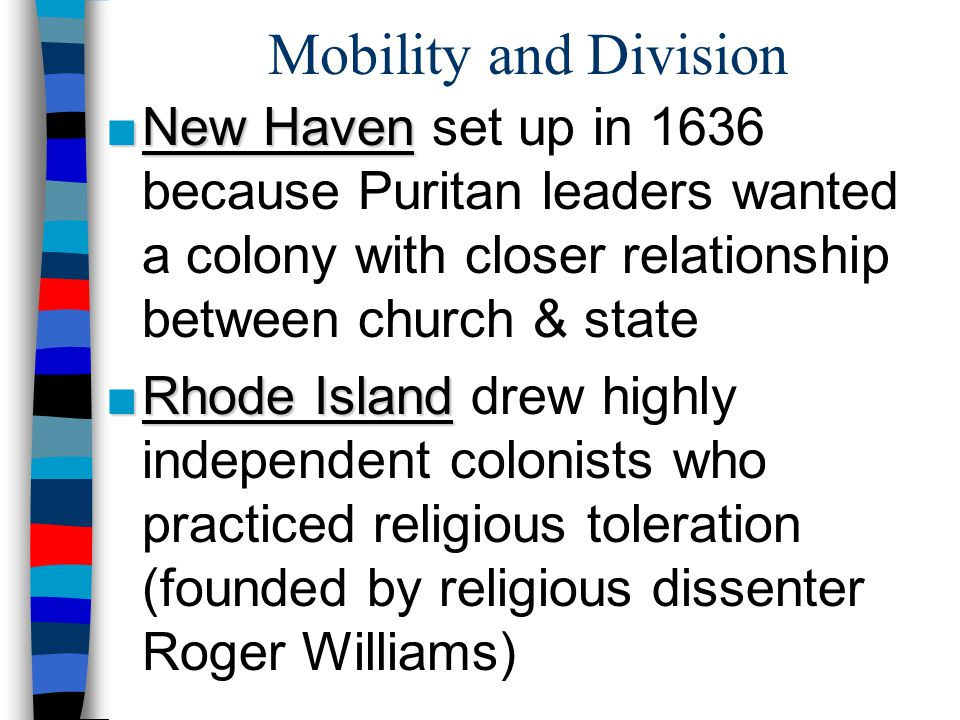 Mobility and Division ■New Haven ■New Haven set up in 1636 because Puritan leaders wanted a colony with closer relationship between church & state ■Rh