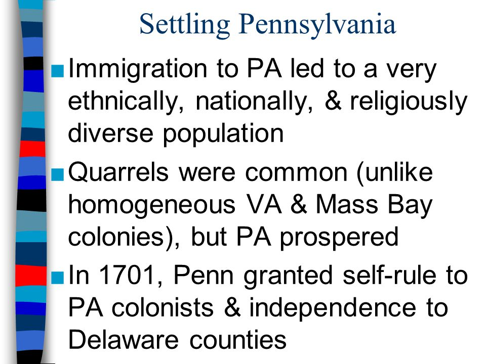 Settling Pennsylvania ■Immigration to PA led to a very ethnically, nationally, & religiously diverse population ■Quarrels were common (unlike homogene
