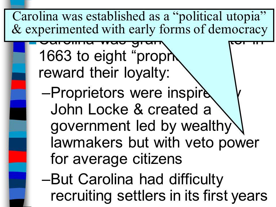 "Proprietors of the Carolinas ■Carolina was granted a charter in 1663 to eight ""proprietors"" to reward their loyalty: –Proprietors were inspired by Joh"