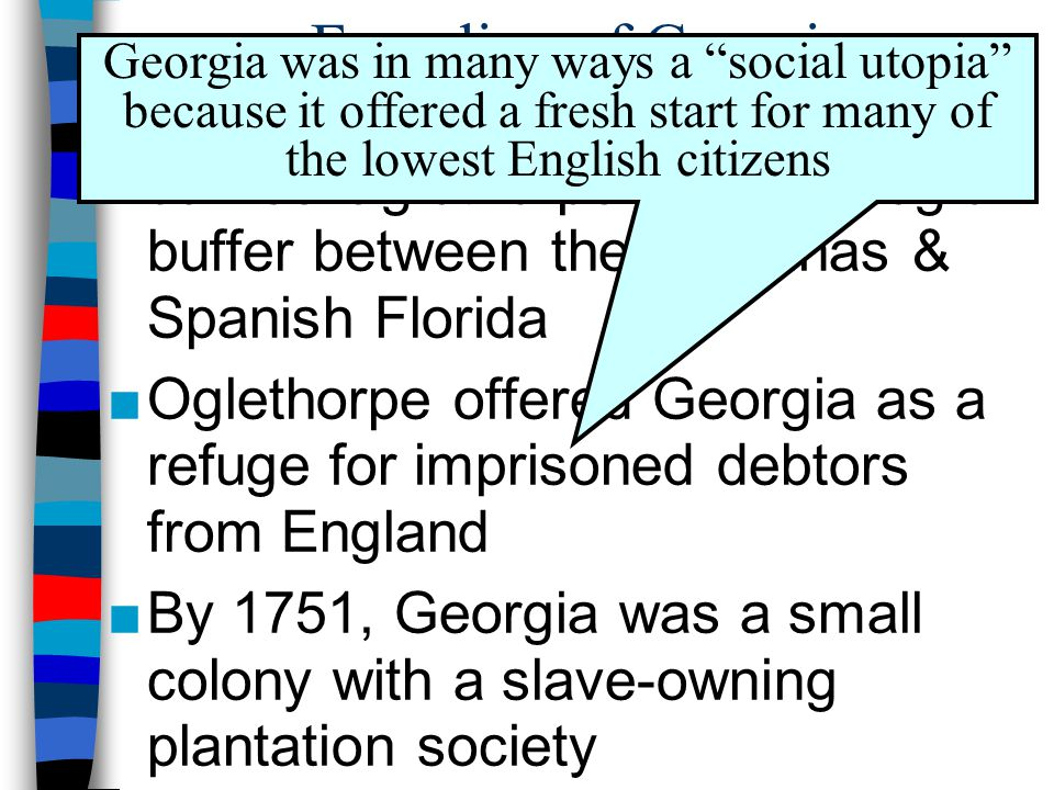 Founding of Georgia ■Georgia was founded in 1732 by James Oglethorpe as a strategic buffer between the Carolinas & Spanish Florida ■Oglethorpe offered