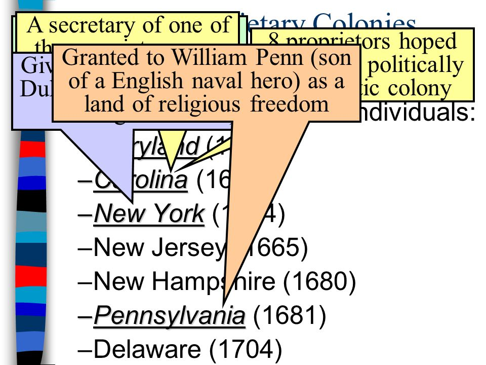 The Proprietary Colonies ■Most English colonies were created by royal charter, but some had charters granted land to individuals: –Maryland –Maryland