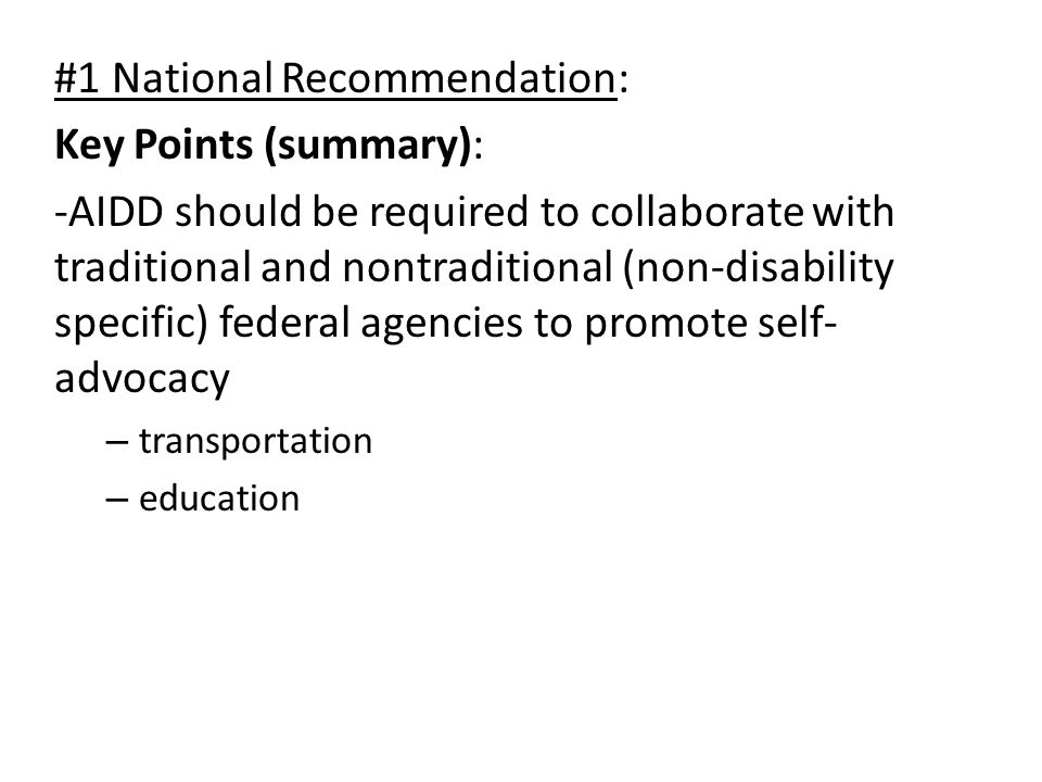 #1 National Recommendation: Key Points (summary): -AIDD should be required to collaborate with traditional and nontraditional (non-disability specific) federal agencies to promote self- advocacy – transportation – education