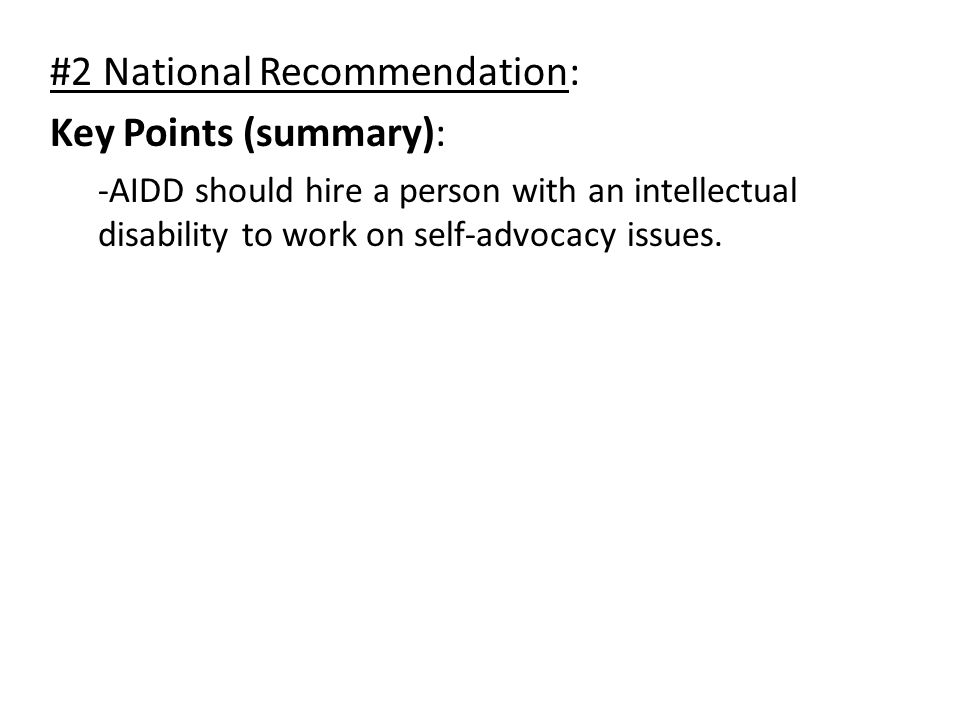 #2 National Recommendation: Key Points (summary): -AIDD should hire a person with an intellectual disability to work on self-advocacy issues.