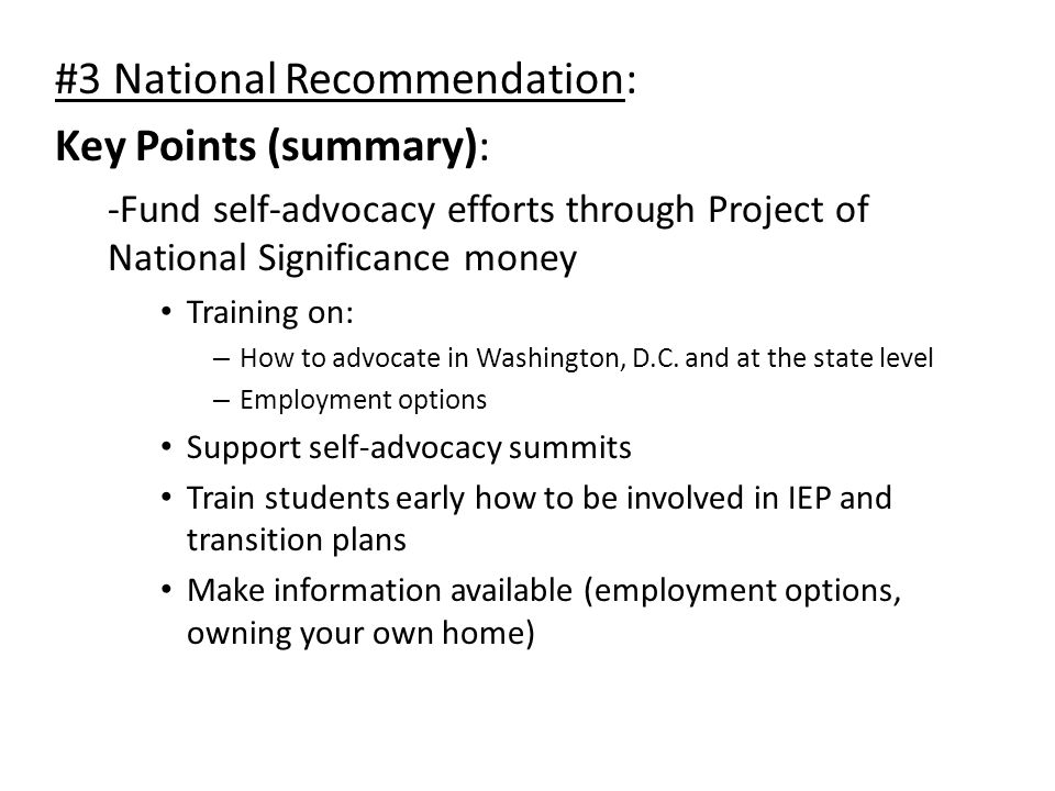 #3 National Recommendation: Key Points (summary): -Fund self-advocacy efforts through Project of National Significance money Training on: – How to advocate in Washington, D.C.