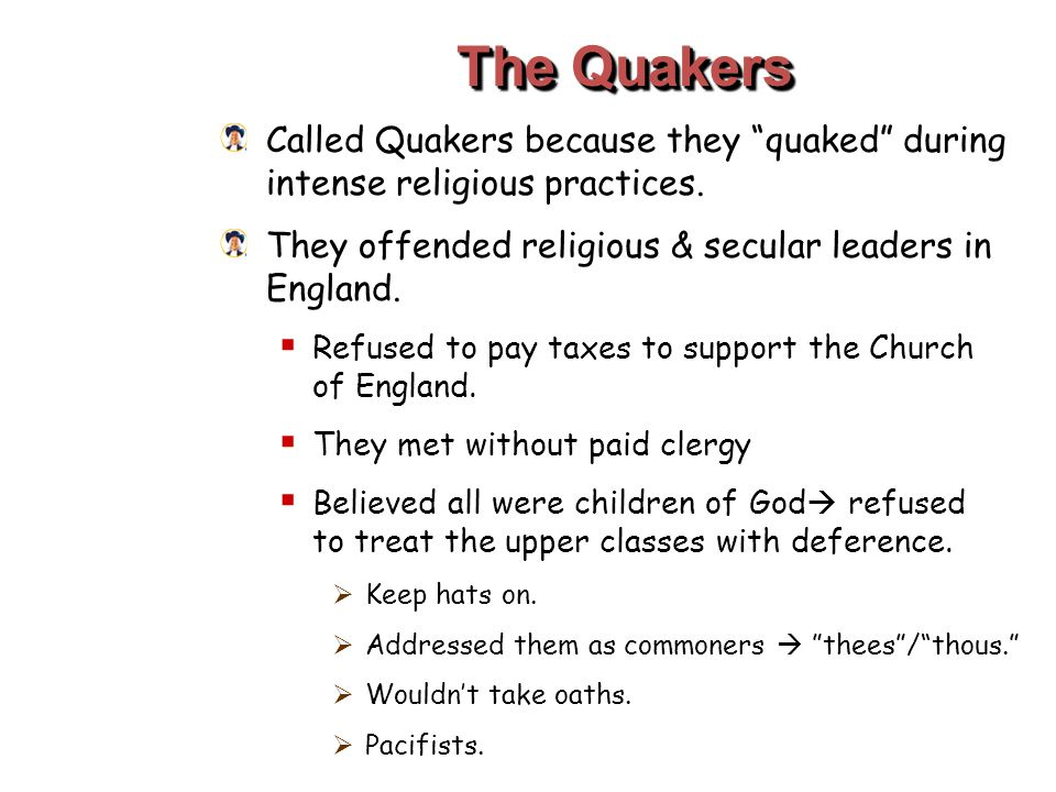 "The Quakers Called Quakers because they ""quaked"" during intense religious practices. They offended religious & secular leaders in England.  Refused t"