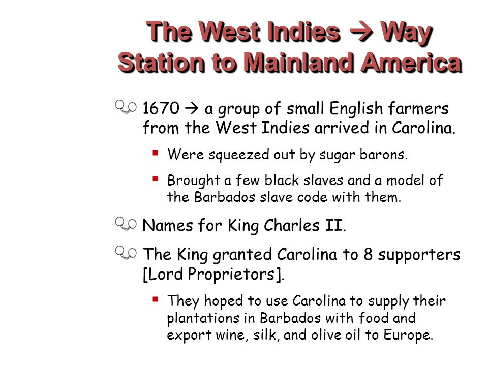 The West Indies  Way Station to Mainland America 1670  a group of small English farmers from the West Indies arrived in Carolina.  Were squeezed ou