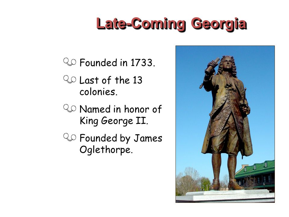 Late-Coming Georgia Founded in 1733. Last of the 13 colonies. Named in honor of King George II. Founded by James Oglethorpe.
