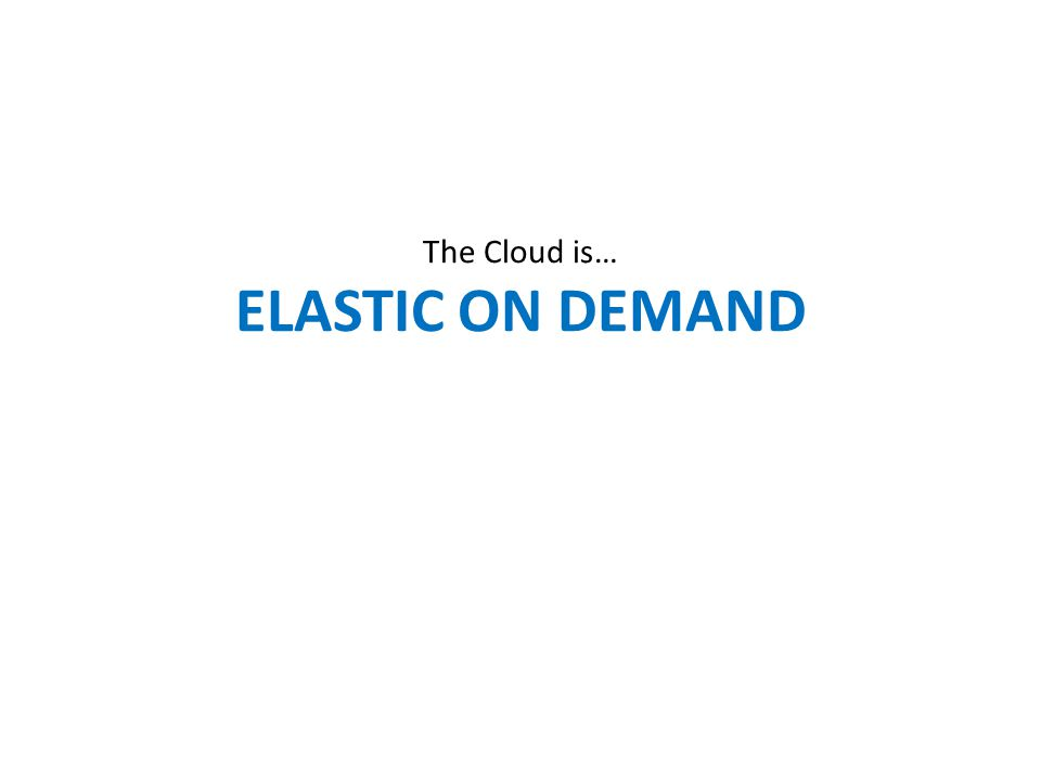 The Cloud is… ELASTIC ON DEMAND