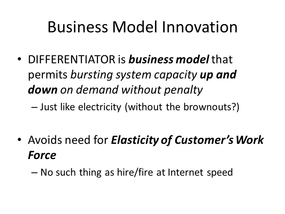 Business Model Innovation DIFFERENTIATOR is business model that permits bursting system capacity up and down on demand without penalty – Just like electricity (without the brownouts ) Avoids need for Elasticity of Customer's Work Force – No such thing as hire/fire at Internet speed