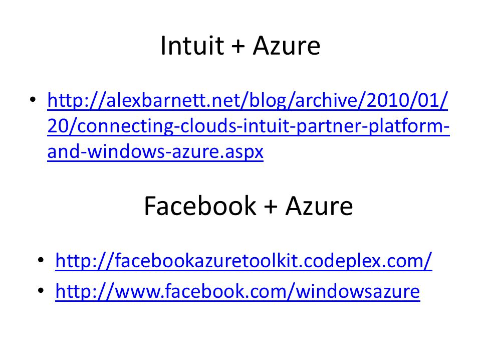 Intuit + Azure http://alexbarnett.net/blog/archive/2010/01/ 20/connecting-clouds-intuit-partner-platform- and-windows-azure.aspx http://alexbarnett.net/blog/archive/2010/01/ 20/connecting-clouds-intuit-partner-platform- and-windows-azure.aspx Facebook + Azure http://facebookazuretoolkit.codeplex.com/ http://www.facebook.com/windowsazure