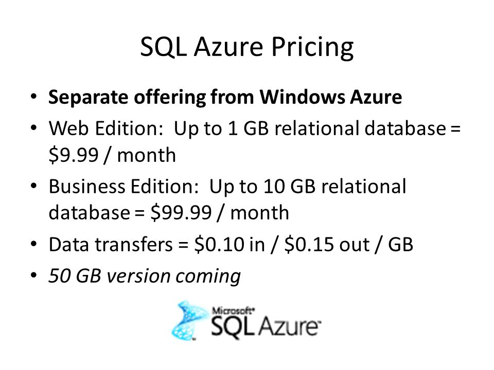 SQL Azure Pricing Separate offering from Windows Azure Web Edition: Up to 1 GB relational database = $9.99 / month Business Edition: Up to 10 GB relational database = $99.99 / month Data transfers = $0.10 in / $0.15 out / GB 50 GB version coming